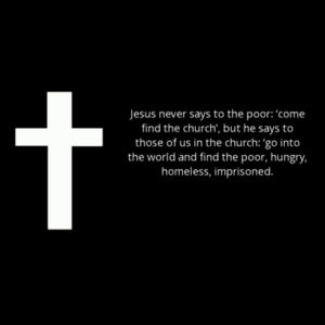 Jesus never says to the poor 'come find the church', but he says to those of us in the church 'go into the world and find the poor, hungry, homeless, imprisoned. Design