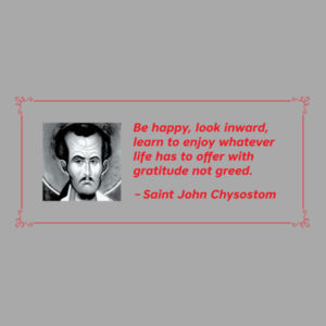 Be happy, look inward learn to enjoy whatever life has to offer with gratitude not greed. St John Chrysostom Design