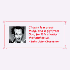 Charity is a great thing, and a gift from God; for it is charity that makes us. St John Chrysostom Design