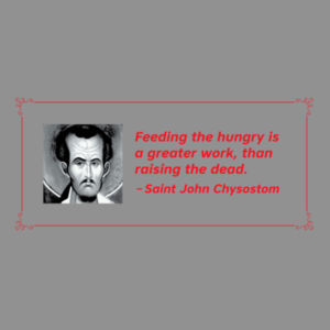Feeding the hungry is a greater work, than raising the dead. St John Chrysostom Design