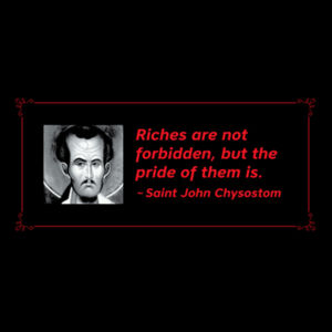 Riches are not forbidden, but the pride of them is. St John Chrysostom Design
