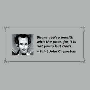 Share your wealth with the poor, for it is not yours but Gods. St John Chrysostom Design