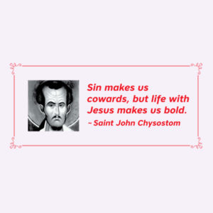 Sin makes us cowards, but life with Jesus makes us bold. St John Chrysostom Design