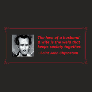 The love of a husband and wife is the weld that keeps society together. St John Chrysostom Design