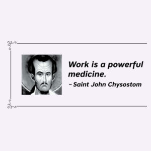 Work is a powerful medicine. St John Chrysostom Design