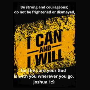 I can and I will - Joshua 1:9 Be strong and courageous; do not be frightened or dismayed, for the Lord your God is with you wherever you go. Design