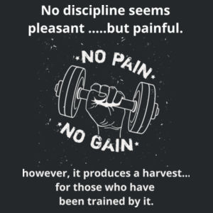 No Pain No Gain - Hebrews 12 No discipline seems pleasant at the time, but painful. Later on, however, it produces a harvest of righteousness and peace for those who have been trained by it. Design