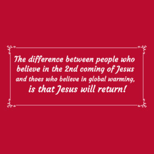 The difference between people who  believe in the 2nd coming of Jesus  and thoes who believe in global warming,  is that Jesus will return! Design