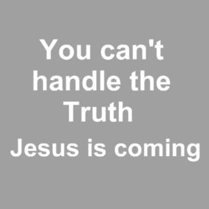 You cant handle the Truth Jesus is coming Design